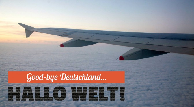 Good Bye Deutschland... Hallo Welt!