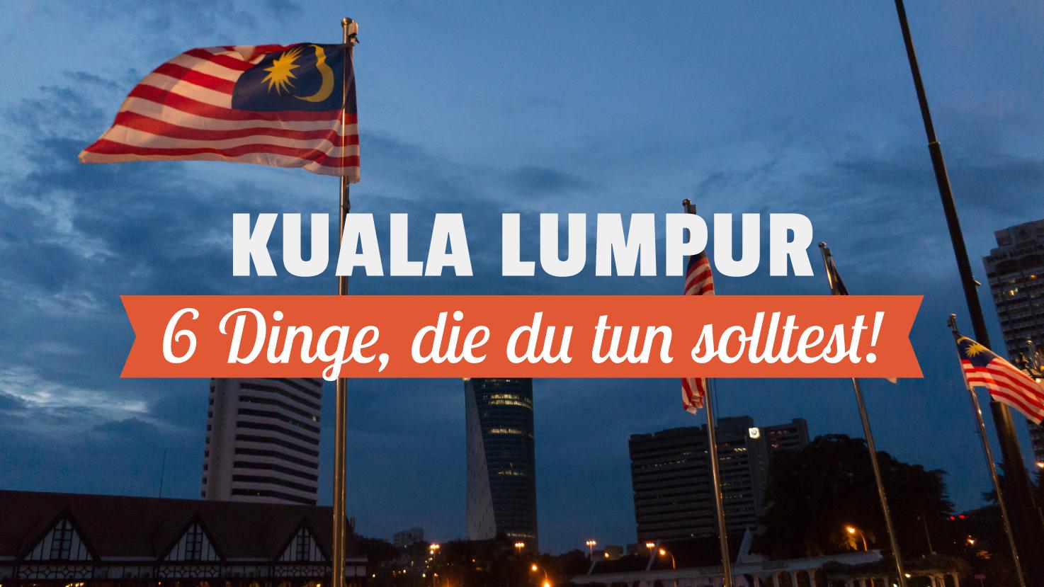 6 Dinge, die du in Kuala Lumpur tun solltest